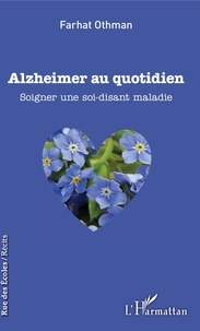 Farhat Othman - Alzheimer au quotidien - Soigner une soi-disant maladie.