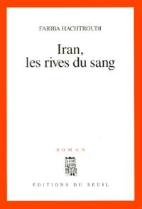 Fariba Hachtroudi - Iran, les rives du sang.