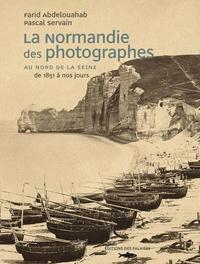 Farid Abdelouahab et Pascal Servain - La Normandie des photographes - Au Nord de la Seine 1851-2006.