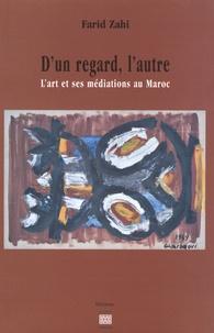 Farid Zahi - D'un regard, l'autre - L'art et ses médiations au Maroc.