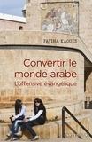 Fatiha Kaouès - Convertir le monde arabe - L'offensive évangelique.