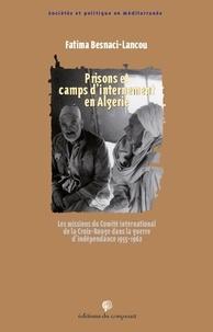 Fatima Besnaci-Lancou - Prisons et camps d'internement en Algérie - Les missions du Comité international de la Croix-Rouge dans la guerre d'indépendance 1955-1962.