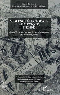 Fausta Gantus et Alicia Salmeron - Violence électorale au Mexique, 1812-1912 - Quand les armes parlent, les imprimés luttent et l'exclusion frappe.