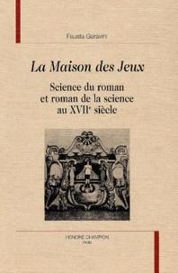 Fausta Gavarini - La maison des jeux - Science du roman et roman de la science au XVIIe siècle.
