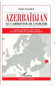 Fazil Zeynalov - Azerbaïdjan, au carrefour de l'Eurasie - Le destin tumultueux d'une nation face aux rivalités des grandes puissances.