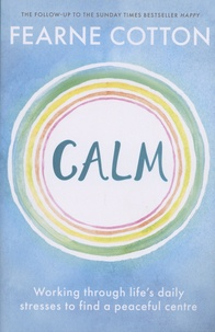 Fearne Cotton - Calm - Working through life's daily stresses to find a peaceful centre.