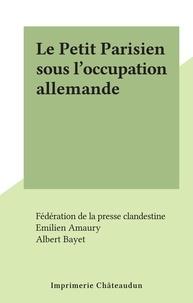Fédération de la presse clande et Emilien Amaury - Le Petit Parisien sous l'occupation allemande.