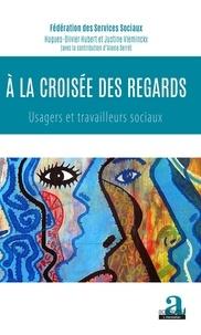 Fédération services sociaux et Hugues-Olivier Hubert - A la croisée des regards - Usagers et travailleurs sociaux.