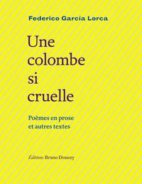 Federico Garcia Lorca - Une colombe si cruelle - Poèmes en prose et autres textes.