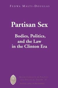 Fedwa Malti-Douglas - Partisan Sex - Bodies, Politics, and the Law in the Clinton Era.