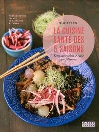 Félicie Toczé - La cuisine santé des 5 saisons - Se nourrir selon le cycle des 5 éléments.