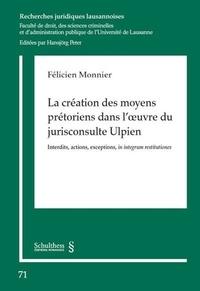 Félicien Monnier - La création des moyens prétoriens dans l'oeuvre du jurisconsulte Ulpien - Interdits, actions, exceptions, in integrum restitutiones.