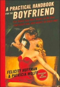 Felicity Huffman - A Practical Handbook for the Boyfriend - For Every Guy Who Wants to Be One/For Every Girl Who Wants to Build One.