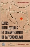 Felipe Hernandez - Elites, intellectuels et démantèlement de la Yougoslavie - Archives du Quai d'Orsay et témoignages d'un processus de longue durée (1945-1991).