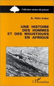 Félix-A Iroko - Une histoire des hommes et des moustiques en Afrique.