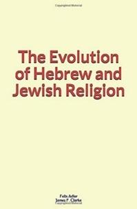 Felix Adler et James F. Clarke - The Evolution of Hebrew and Jewish Religion.