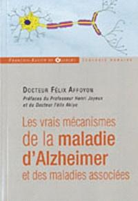 Félix Affoyon - Les vrais mécanismes de la maladie d'Alzheimer et des maladies associées.