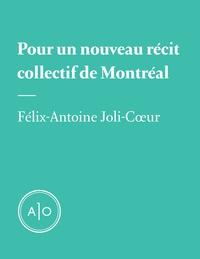 Félix-Antoine Joli-Cœur - Pour un nouveau récit collectif de Montréal.