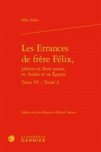Félix Fabri - Les errances de frère Félix, pèlerin en Terre Sainte, en Arabie et en Egypte - Tome 6, Traité 6.