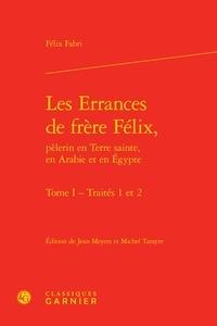 Félix Fabri - Les errances de frère Félix, pèlerin en Terre sainte, en Arabie et en Egypte - Tome 1, Traités 1 et 2.