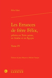 Félix Fabri - Les Errances de frère Félix, pèlerin en Terre Sainte, en Arabie et en Egypte - Tome 4.