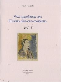 Félix Fénéon - Petit supplément aux Oeuvres plus que complètes - Volume 3.