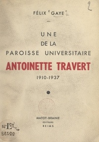 Félix Gaye et Antoine-Marie Cazaux - Une de la paroisse universitaire : Antoinette Travert, 1910-1937.