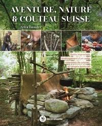 Félix Immler - Aventure, nature & couteau suisse - Outils improvisés, aménagement d'un camp, ustensiles de cuisine… 63 projets bushcraft.
