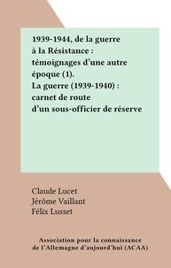 Félix Lusset et Claude Lucet - 1939-1944, de la guerre à la Résistance : témoignages d'une autre époque (1). La guerre (1939-1940) : carnet de route d'un sous-officier de réserve.