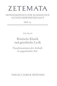 Felix Mundt - Römische Klassik und griechische Lyrik - Transformationen der Archaik in augusteischer Zeit.