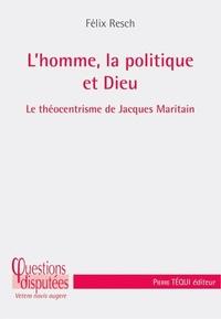 Félix Resch - L'homme, la politique et Dieu - Le théocentrisme de Jacques Maritain.