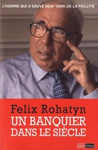 Felix Rohatyn - Un banquier dans le siècle - L'homme qui a sauvé New York de la faillite.