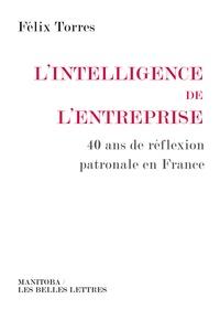 Félix Torres - L'intelligence de l'entreprise - 40 ans de réflexion patronale en France.