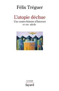 Félix Tréguer - L'utopie déchue - Une contre-histoire d'Internet XVe-XXI siècle.