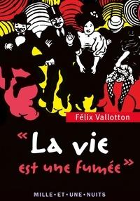 Félix Vallotton - La Vie est une fumée - Textes, lettres et propos choisis.