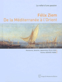 Félix Ziem et Gérard Fabre - Félix Ziem, de la Méditerranée à l'Orient - Le reflet d'une passion.