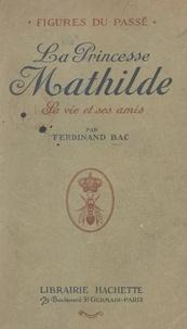Ferdinand Bac - La princesse Mathilde - Sa vie et ses amis.