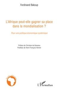 Ferdinand Bakoup - L'Afrique peut-elle gagner sa place dans la mondialisation ? - Pour une politique économique systémique.