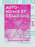 Ferdinand Béchard - Autonomie et Césarisme - Introduction au droit municipal moderne.