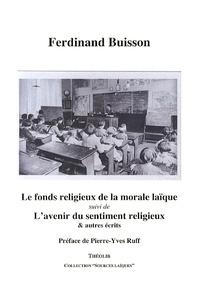 Ferdinand Buisson - Le fonds religieux de la morale laïque suivi de L'avenir du sentiment religieux & autres écrits.