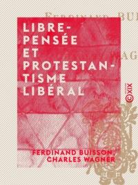 Ferdinand Buisson et Charles Wagner - Libre-Pensée et Protestantisme libéral.