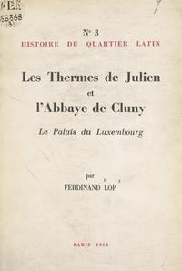 Ferdinand Lop - Histoire du Quartier latin (3). Les thermes de Julien et l'abbaye de Cluny, le Palais du Luxembourg.