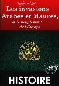 Ferdinand Lot - Les invasions Arabes et Maures, et le peuplement de l'Europe (édition intégrale, revue et corrigée)..
