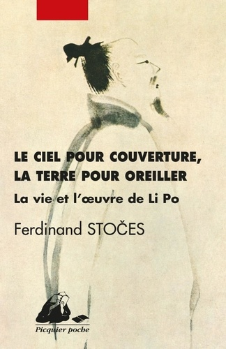 Ferdinand Stoces - Le ciel pour couverture, la terre pour oreiller - La vie et l'oeuvre de Li Po (701-762).
