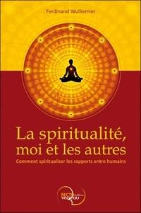 Ferdinand Wulliemier - La spiritualité, moi et les autres - Comment spiritualiser les rapports entre humains.