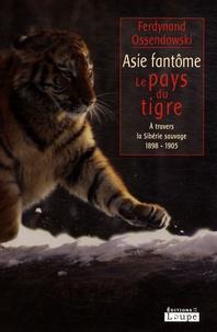 Ferdynand Ossendowski - Asie fantôme - Le pays du tigre - A travers la Sibérie sauvage 1898-1905.