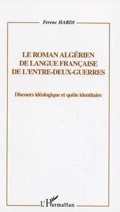 Ferenc Hardi - Le roman algérien de langue française de l'entre-deux guerres - Discours idéologique et quête identitaire.