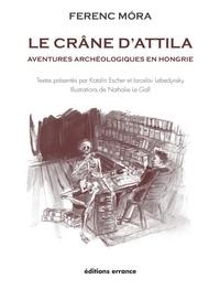 Ferenc Mora - Le crâne d'Attila - Aventures archéologiques en Hongrie.