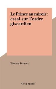 Ferenczi - Le Prince au miroir - Essai sur l'ordre giscardien.