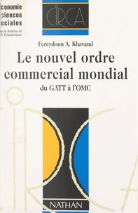 Fereydoun A. Khavand et C.-D. Échaudemaison - Le nouvel ordre commercial mondial - Du GATT à l'OMC.